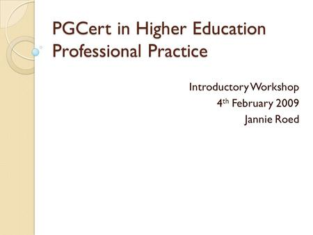 PGCert in Higher Education Professional Practice Introductory Workshop 4 th February 2009 Jannie Roed.