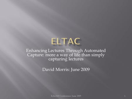 Enhancing Lectures Through Automated Capture: more a way of life than simply capturing lectures David Morris: June 2009 1Echo360 Conference: June 2009.