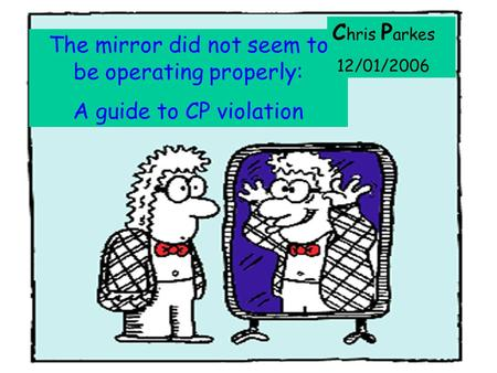 : The mirror did not seem to be operating properly: A guide to CP violation C hris P arkes 12/01/2006.