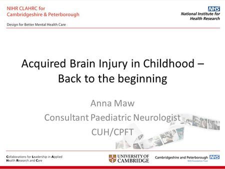 Acquired Brain Injury in Childhood – Back to the beginning Anna Maw Consultant Paediatric Neurologist CUH/CPFT.