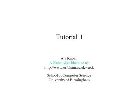 Tutorial 1 Ata Kaban  School of Computer Science University of Birmingham.