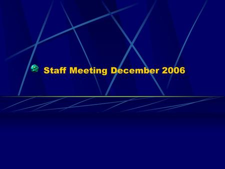 Staff Meeting December 2006. Staff Meeting Agenda Catch Up – where are we now Future – where are we going Discussions.