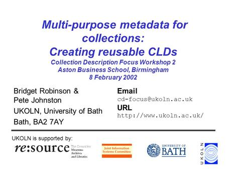 Multi-purpose metadata for collections: Creating reusable CLDs Collection Description Focus Workshop 2 Aston Business School, Birmingham 8 February 2002.