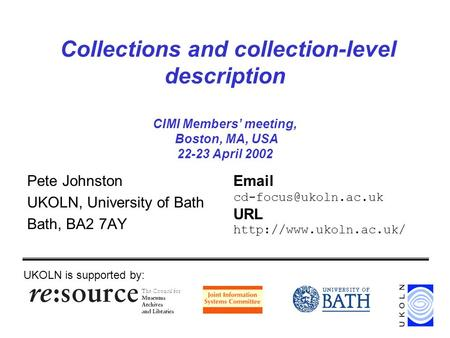 Collections and collection-level description CIMI Members' meeting, Boston, MA, USA 22-23 April 2002 Pete Johnston UKOLN, University of Bath Bath, BA2.
