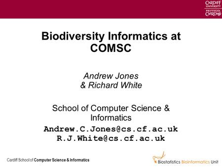 Cardiff School of Computer Science & Informatics Biodiversity Informatics at COMSC Andrew Jones & Richard White School of Computer Science & Informatics.
