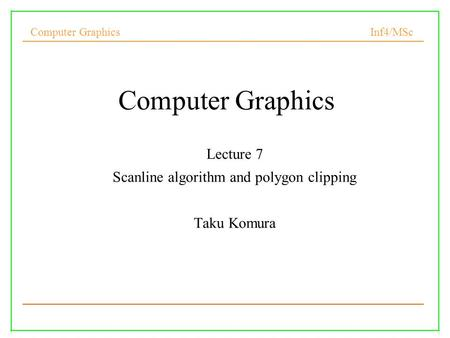 Computer Graphics Inf4/MSc 1 Computer Graphics Lecture 7 Scanline algorithm and polygon clipping Taku Komura.