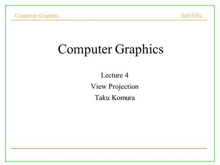 Computer Graphics Inf4/MSc 1 Computer Graphics Lecture 4 View Projection Taku Komura.
