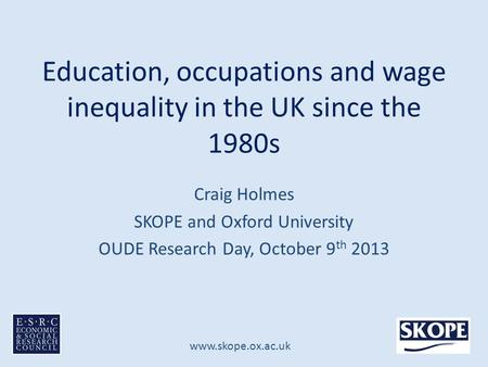 Www.skope.ox.ac.uk Education, occupations and wage inequality in the UK since the 1980s Craig Holmes SKOPE and Oxford University OUDE Research Day, October.