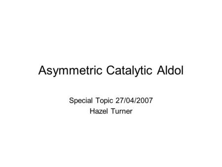 Asymmetric Catalytic Aldol Special Topic 27/04/2007 Hazel Turner.