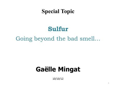 Special Topic Sulfur Going beyond the bad smell… Gaëlle Mingat 10/10/12 1.