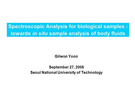 Spectroscopic Analysis for biological samples : towards in situ sample analysis of body fluids Gilwon Yoon September 27, 2006 Seoul National University.