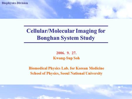 Biophysics Division -1- Biophysics Division Cellular/Molecular Imaging for Bonghan System Study 2006. 9. 27. Kwang-Sup Soh Biomedical Physics Lab. for.