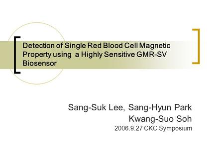 Detection of Single Red Blood Cell Magnetic Property using a Highly Sensitive GMR-SV Biosensor Sang-Suk Lee, Sang-Hyun Park Kwang-Suo Soh 2006.9.27 CKC.