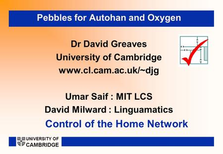 Control of the Home Network Pebbles for Autohan and Oxygen Dr David Greaves University of Cambridge www.cl.cam.ac.uk/~djg Umar Saif : MIT LCS David Milward.