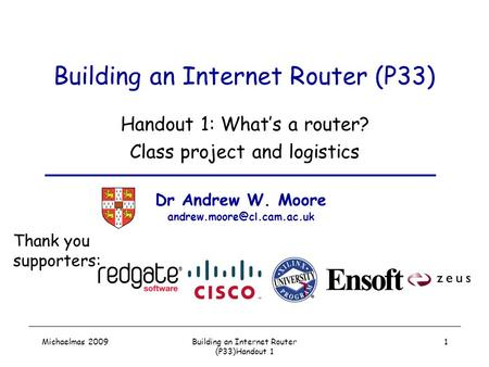 Michaelmas 2009Building an Internet Router (P33)Handout 1 1 Building an Internet Router (P33) Handout 1: What's a router? Class project and logistics Dr.