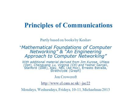 "Principles of Communications Partly based on books by Keshav "" Mathematical Foundations of Computer Networking"" & ""An Engineering Approach to Computer."