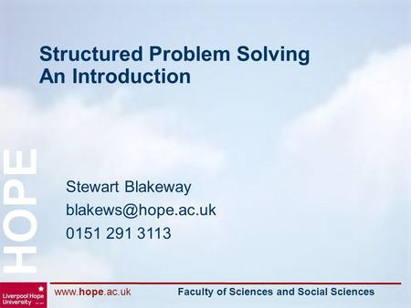 Faculty of Sciences and Social Sciences HOPE Structured Problem Solving An Introduction Stewart Blakeway 0151 291 3113.
