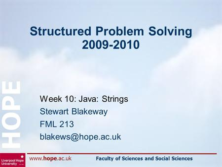 Faculty of Sciences and Social Sciences HOPE Structured Problem Solving 2009-2010 Week 10: Java: Strings Stewart Blakeway FML 213