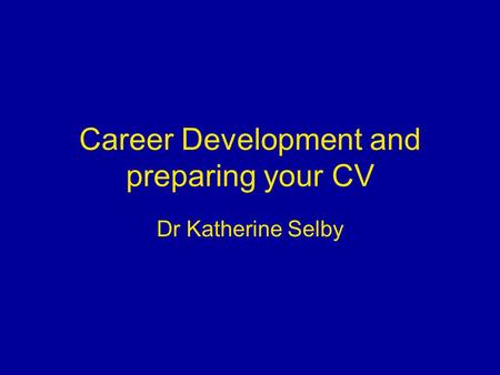 Career Development and preparing your CV Dr Katherine Selby.