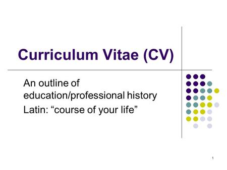 "1 Curriculum Vitae (CV) An outline of education/professional history Latin: ""course of your life"""