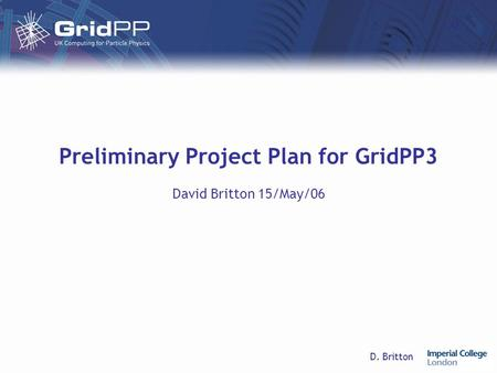 D. Britton Preliminary Project Plan for GridPP3 David Britton 15/May/06.