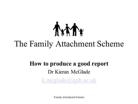 Family Attachment Scheme The Family Attachment Scheme How to produce a good report Dr Kieran McGlade