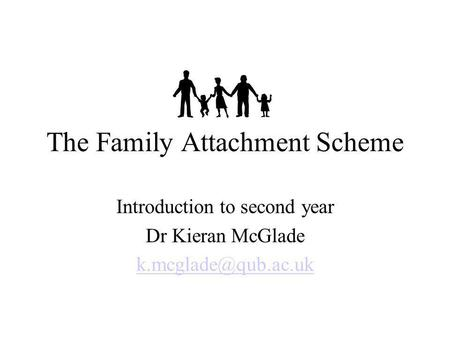 The Family Attachment Scheme Introduction to second year Dr Kieran McGlade