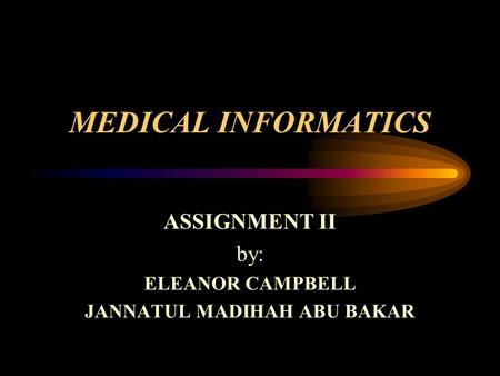 MEDICAL INFORMATICS ASSIGNMENT II by: ELEANOR CAMPBELL JANNATUL MADIHAH ABU BAKAR.