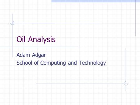 Oil Analysis Adam Adgar School of Computing and Technology.