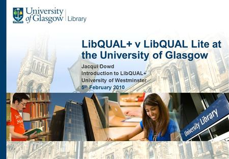 Jacqui Dowd Introduction to LibQUAL+ University of Westminster 5 th February 2010 LibQUAL+ v LibQUAL Lite at the University of Glasgow.