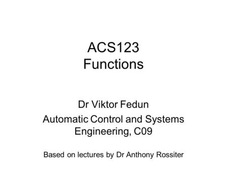ACS123 Functions Dr Viktor Fedun Automatic Control and Systems Engineering, C09 Based on lectures by Dr Anthony Rossiter.