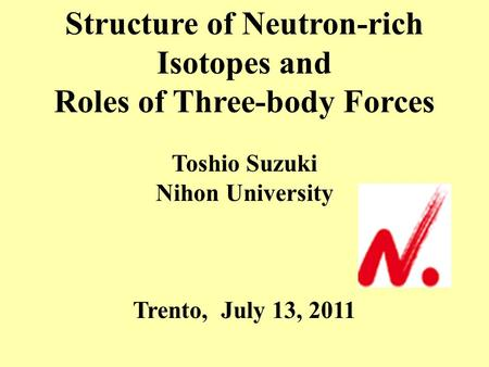 Structure of Neutron-rich Isotopes and Roles of Three-body Forces Toshio Suzuki Nihon University Trento, July 13, 2011.