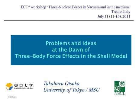 "Problems and Ideas at the Dawn of Three-Body Force Effects in the Shell Model Takaharu Otsuka University of Tokyo / MSU 3時26分 3時26分 ECT* workshop ""Three-Nucleon."