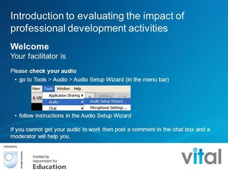Introduction to evaluating the impact of professional development activities Welcome Your facilitator is Please check your audio go to Tools > Audio >