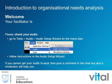 Introduction to organisational needs analysis Welcome Your facilitator is Please check your audio go to Tools > Audio > Audio Setup Wizard (in the menu.