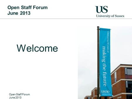 Open Staff Forum June 2013 Welcome Open Staff Forum June 2013 Nicer pic of the welcome banners from 50 th anniversary.
