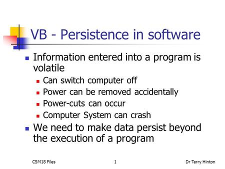 CSM18 FilesDr Terry Hinton1 VB - Persistence in software Information entered into a program is volatile Can switch computer off Power can be removed accidentally.