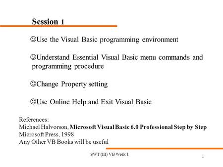 SWT (III) VB Week 1 1 Session 1 JUse the Visual Basic programming environment JUnderstand Essential Visual Basic menu commands and programming procedure.