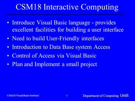 CSM18 Visual Basic Section1 Department of Computing UniS 1 CSM18 Interactive Computing Introduce Visual Basic language - provides excellent facilities.