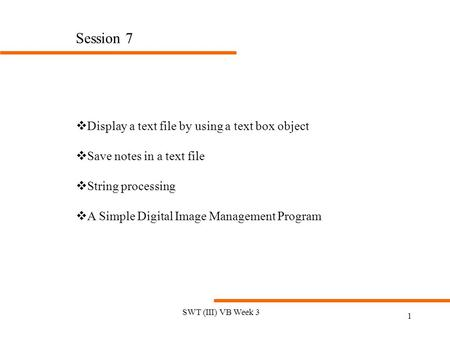 SWT (III) VB Week 3 1 Session 7 vDisplay a text file by using a text box object vSave notes in a text file vString processing vA Simple Digital Image Management.