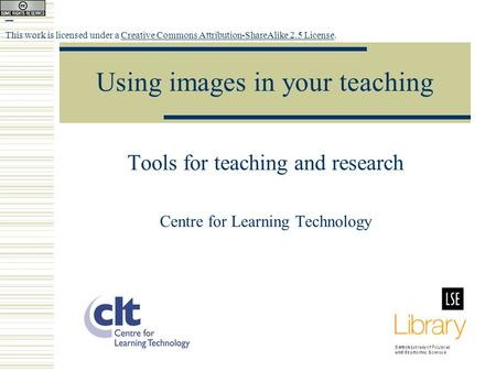 Using images in your teaching Tools for teaching and research Centre for Learning Technology This work is licensed under a Creative Commons Attribution-ShareAlike.