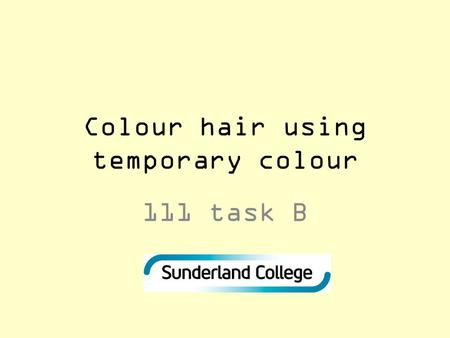 Colour hair using temporary colour 111 task B. Aims and outcomes Introduce the learners to the structure of the hair Removal of lightening products Removal.