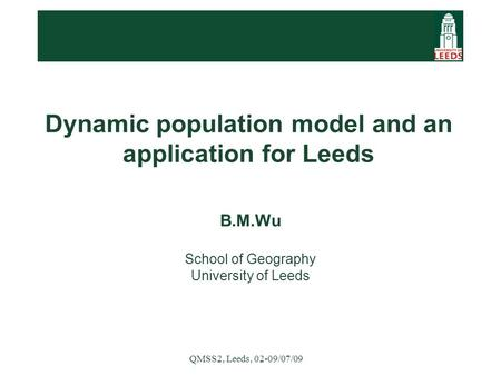 QMSS2, Leeds, 02-09/07/09 Dynamic population model and an application for Leeds B.M.Wu School of Geography University of Leeds.