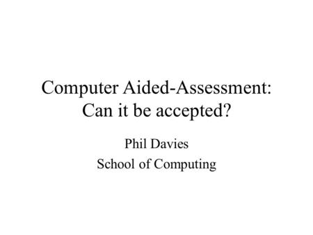 Computer Aided-Assessment: Can it be accepted? Phil Davies School of Computing.
