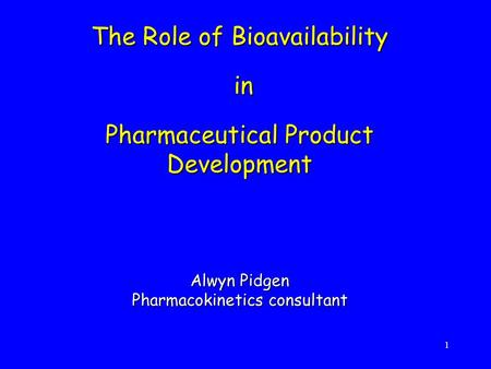 The Role of Bioavailability in Pharmaceutical Product Development Alwyn Pidgen Pharmacokinetics consultant.
