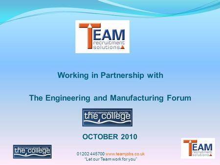 "Working in Partnership with The Engineering and Manufacturing Forum OCTOBER 2010 01202 445700 www.teamjobs.co.uk ""Let our Team work for you"""