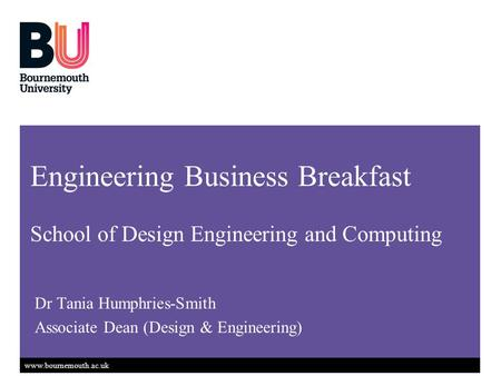 Www.bournemouth.ac.uk Dr Tania Humphries-Smith Associate Dean (Design & Engineering) Engineering Business Breakfast School of Design Engineering and Computing.
