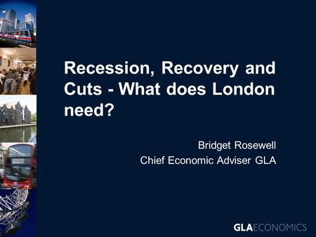 Recession, Recovery and Cuts - What does London need? Bridget Rosewell Chief Economic Adviser GLA.