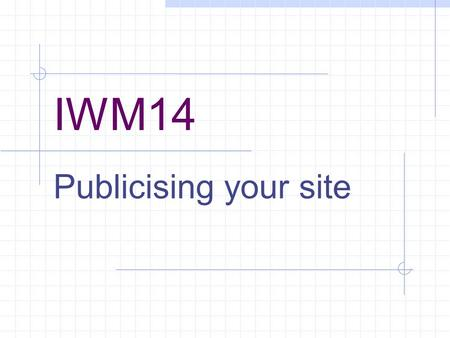 IWM14 Publicising your site. How will anyone find your site? Going public Host Domain name Search engines Getting noticed Rising higher.