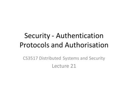 Security - Authentication Protocols and Authorisation CS3517 Distributed Systems and Security Lecture 21.
